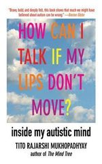 How Can I Talk If My Lips Don't Move? : Inside My Autistic Mind - Tito Rajarshi Mukhopadhyay
