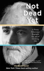 Not Dead Yet : A Feisty Bohemian Explores the Art of Growing Old - Herbert Gold