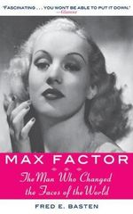 Max Factor : The Man Who Changed the Faces of the World - Fred E. Basten