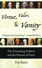 Virtue, Valor, & Vanity : The Inside Story of the Founding Fathers and the Price of a More Perfect Union - Eric Burns