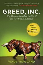 Greed, Inc. : Why Corporations Rule the World and How We Let It Happen - Wade Rowland