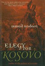 Elegy for Kosovo - Ismail Kadare