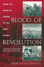 Blood of Revolution : From the Reign of Terror to the Arab Spring - Erik Durschmied