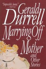 Marrying off Mother and Other Stories - Gerald Durrell
