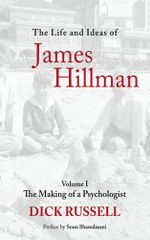 The Life and Ideas of James Hillman, Volume I : The Making of a Psychologist - Dick Russell
