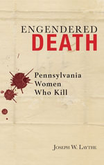 Engendered Death : Pennsylvania Women Who Kill - Joseph W. Laythe