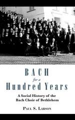 Bach for a Hundred Years : A Social History of the Bach Choir of Bethlehem - Paul S. Larson