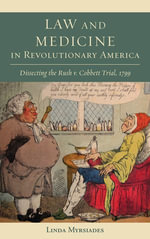 Law and Medicine in Revolutionary America : Dissecting the Rush V. Cobbett Trial, 1799 - Linda S. Myrsiades