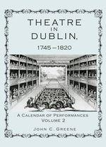 Theatre in Dublin, 1745-1820 : A Calendar of Performances - John C. Greene