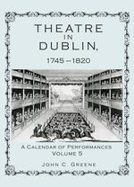 Theatre in Dublin, 1745-1820 : A Calendar of Performances - John C. Greene