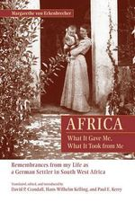 Africa: What it Gave Me, What it Took from Me : Remembrances from My Life as a German Settler in South West Africa - Margarethe von Eckenbrecher