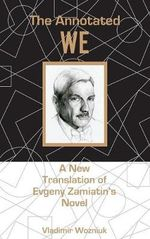 The Annotated We : A New Translation of Evgeny Zamiatin's Novel - Vladimir Wozniuk