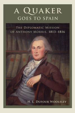 A Quaker Goes to Spain : The Diplomatic Mission of Anthony Morris, 1813-1816 - H. L. Dufour Woolfley