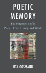 Poetic Memory : The Forgotten Self in Plath, Howe, Hinsey, and Gluck - Uta Gosmann