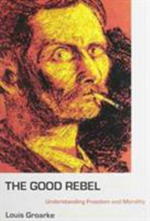 The Good Rebel : Understanding Freedom and Morality - Louis Groarke