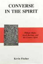Converse in the Spirit : William Blake, Jacob Boehme, and the Creative Spirit - Kevin Fischer