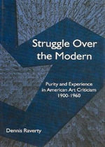 Struggle Over the Modern : Purity and Experience in American Art Criticism 1900 - 1960 - Dennis Raverty