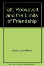 Taft, Roosevelt, and the Limits of Friendship - David Henry Burton