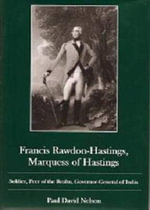 Francis Rawdon-Hastings Marquess of Hastings : Soldier, Peer of the Realm, Governor-General of India - Paul David Nelson