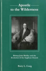 Apostle to the Wilderness : Bishop John Medley and the Evolution of the Anglican Church - Barry L. Craig