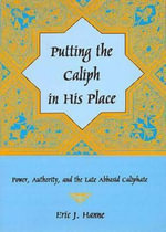 Putting the Caliph in His Place : Power, Authority, and the Late Abbasid Caliphate - Eric J. Hanne