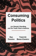 Consuming Politics : Jon Stewart, Branding, and the Youth Vote in America - Dan Cassino