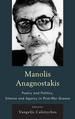 Manolis Anagnostakis : Poetry and Politics, Silence and Agency in Post-War Greece - Vangelis Calotychos