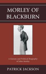 Morley of Blackburn : A Literary and Political Biography of John Morley - Patrick Jackson