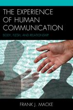 The Experience of Human Communication : Body, Flesh, and Relationship - Frank J. Macke