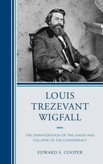 Louis Trezevant Wigfall : The Disintegration of the Union and Collapse of the Confederacy - Edward S. Cooper