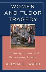 Women and Tudor Tragedy : Feminizing Counsel and Representing Gender - Allyna E. Ward