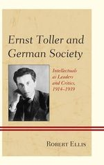 Ernst Toller and German Society : Intellectuals as Leaders and Critics, 1914-1939 - Robert Ellis