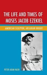 The Life and Times of Moses Jacob Ezekiel : American Sculptor, Arcadian Knight - Peter Adam Nash