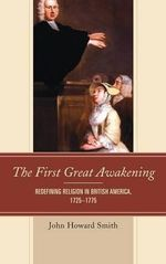 The First Great Awakening : Redefining Religion in British America, 1725-1775 - John Howard Smith