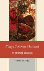 Filippo Tommaso Marinetti : The Artist and His Politics - Ernest Ialongo