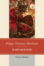 Filippo Tommaso Marinetti : The Artist and His Politics - Ernest Ialongo