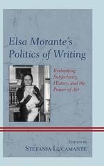 Elsa Morante's Politics of Writing : Rethinking Subjectivity, History, and the Power of Art