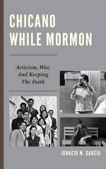 Chicano While Mormon : Activism, War, and Keeping the Faith - Ignacio M. Garcia