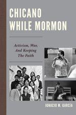 Chicano While Mormon : Activism, War, and Keeping the Faith - Ignacio M. García
