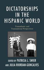 Dictatorships in the Hispanic World : Transatlantic and Transnational Perspectives - Patricia Lapolla Swier