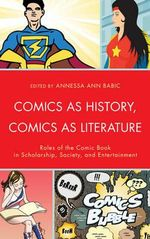 Comics as History, Comics as Literature : Roles of the Comic Book in Scholarship, Society, and Entertainment