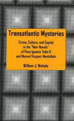 Transatlantic Mysteries : Crime, Culture, and Capital in the 'Noir Novels' of Paco Ignacio Taibo II and Manuel Vazquez Montalban - William J. Nichols