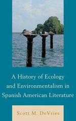 A History of Ecology and Environmentalism in Spanish American Literature - Scott M. DeVries