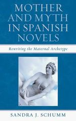 Mother & Myth in Spanish Novels : Rewriting the Matriarchal Archetype - Sandra J. Schumm