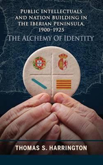 Public Intellectuals and Nation Building in the Iberian Peninsula, 1900-1925 : The Alchemy of Identity - Thomas S. Harrington