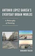 Antonio Lopez Garcia's Everyday Urban Worlds : A Philosophy of Painting - Benjamin Fraser