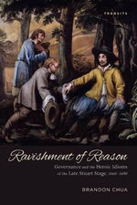 Ravishment of Reason : Governance and the Heroic Idioms of the Late Stuart Stage, 1660-1690 - Brandon Chua