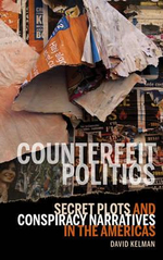 Counterfeit Politics : Secret Plots and Conspiracy Narratives in the Americas - David Kelman