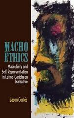 Macho Ethics : Masculinity and Self-Representation in Latino-Caribbean Narrative - Jason Cortes