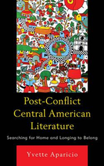Post-Conflict Central American Literature : Searching for Home and Longing to Belong - Yvette Aparicio